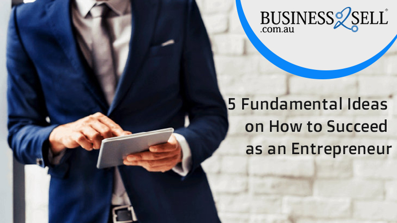5 Fundamental Ideas on How to Succeed as an Entrepreneur