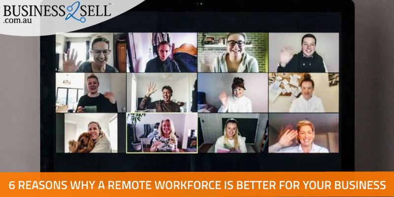 6 Reasons Why A Remote Workforce Is Better For Your Business
